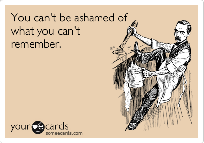 You can't be ashamed of what you can't remember.
