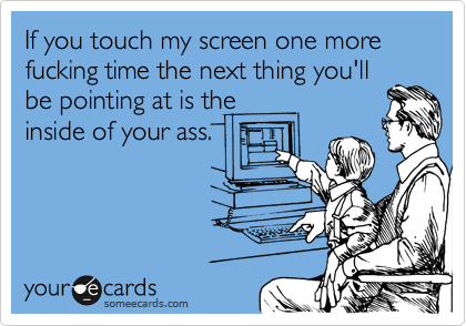If you touch my screen one more fucking time the next thing you'llbe pointing at is theinside of your ass.
