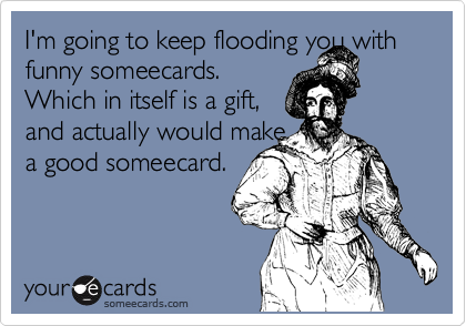 I'm going to keep flooding you with funny someecards.  Which in itself is a gift,  and actually would make a good someecard.
