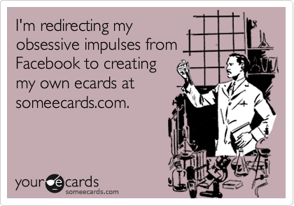 I'm redirecting my obsessive impulses from Facebook to creating my own ecards at someecards.com.