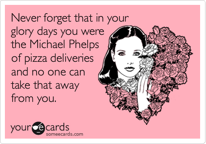 Never forget that in your glory days you were the Michael Phelpsof pizza deliveriesand no one cantake that awayfrom you.