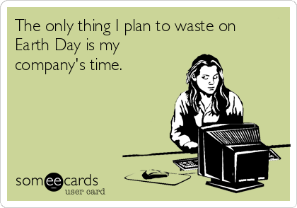 The only thing I plan to waste on  Earth Day is my company's time.
