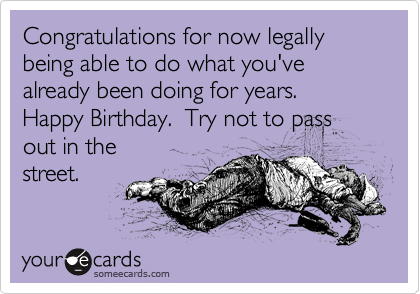Congratulations for now legally being able to do what you've already been doing for years.  Happy Birthday.  Try not to pass out in the