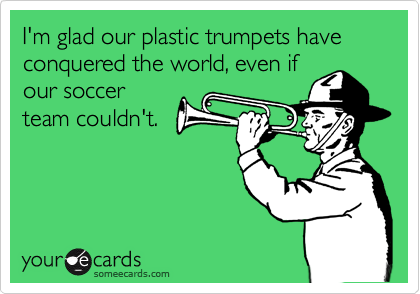 I'm glad our plastic trumpets have conquered the world, even if our soccer team couldn't.