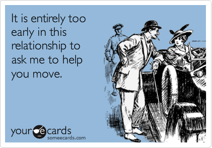It is entirely tooearly in thisrelationship to ask me to helpyou move.