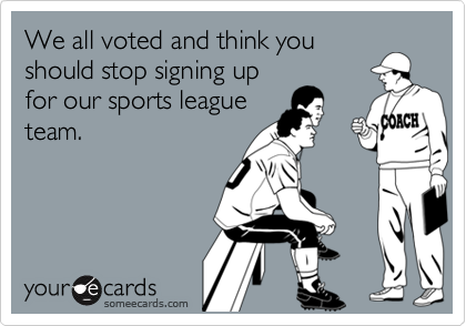 We all voted and think youshould stop signing upfor our sports leagueteam.