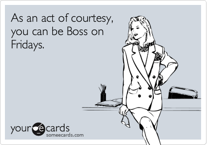 As an act of courtesy,you can be Boss onFridays.