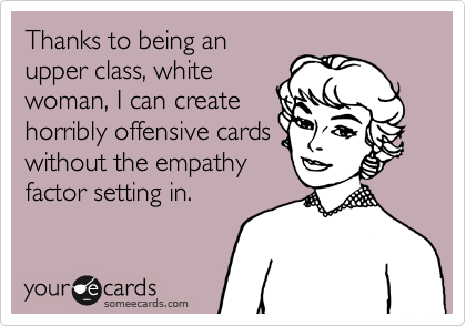 Thanks to being anupper class, whitewoman, I can createhorribly offensive cardswithout the empathyfactor setting in.