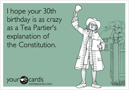 I Hope Your 30th Birthday Is As Crazy As A Tea Partiers – 30th Birthday E Cards
