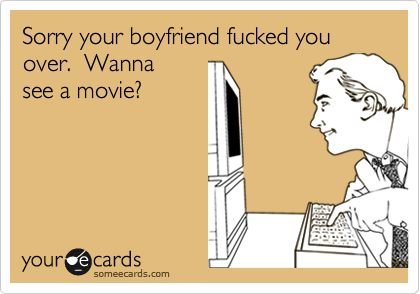 Sorry your boyfriend fucked you