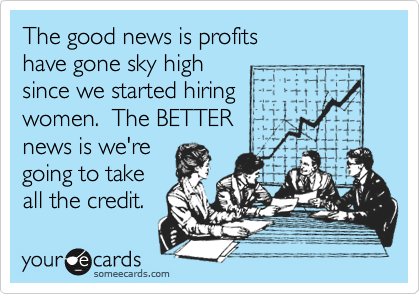 The good news is profits have gone sky high since we started hiring  women.  The BETTER  news is we're  going to take  all the credit.