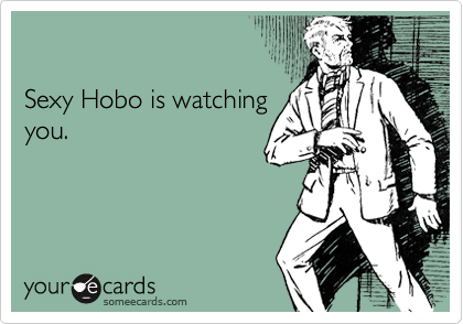Sexy Hobo is watching