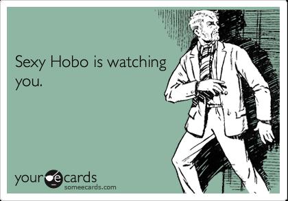 Sexy Hobo is watching you.