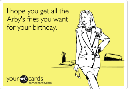 I hope you get all theArby's fries you wantfor your birthday.