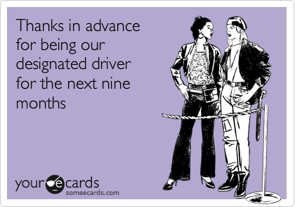 Thanks in advance for being ourdesignated driver for the next ninemonths