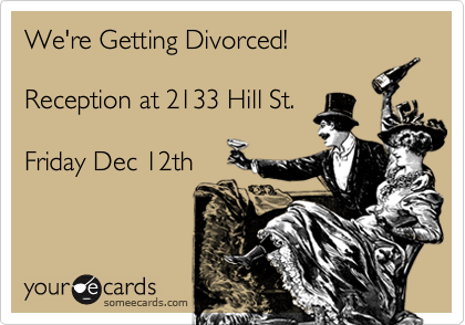 We're Getting Divorced!Reception at 2133 Hill St.Friday Dec 12th
