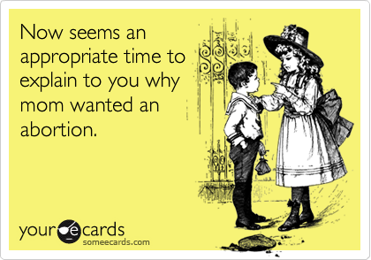 Now seems anappropriate time toexplain to you whymom wanted anabortion.