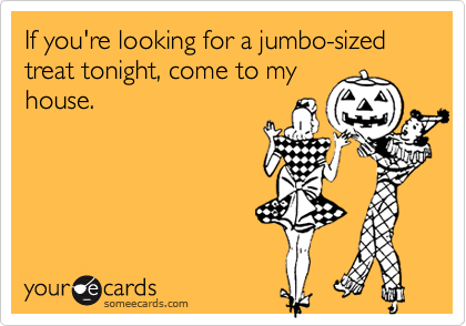 If you're looking for a jumbo-sized treat tonight, come to myhouse.