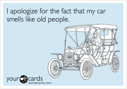 I apologize for the fact that my car smells like old people.