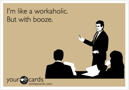 I'm like a workaholic. 