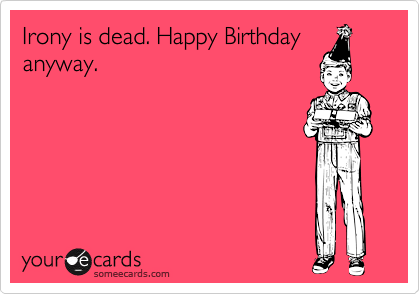 Irony is dead. Happy Birthday anyway.
