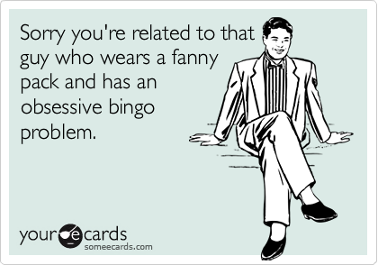 Sorry you're related to thatguy who wears a fannypack and has anobsessive bingoproblem.