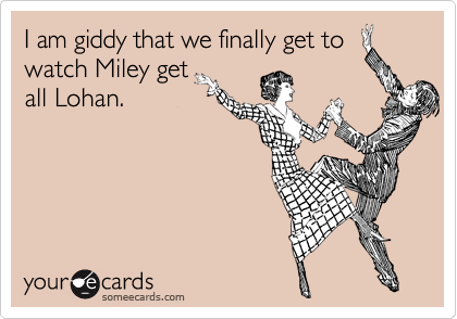 I am giddy that we finally get to watch Miley get all Lohan.
