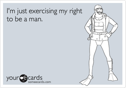 I'm just exercising my rightto be a man.