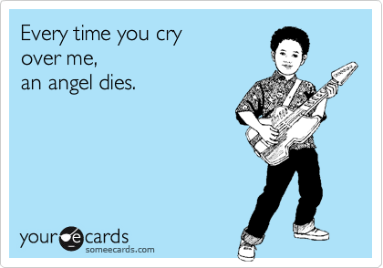 Every time you cry over me,  an angel dies.