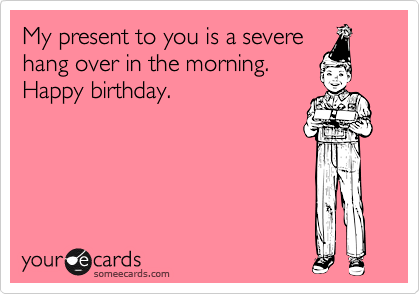 My present to you is a severehang over in the morning.Happy birthday.