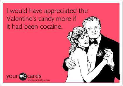 I would have appreciated the Valentine's candy more if it had been cocaine.