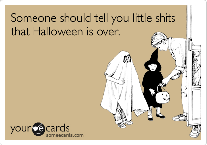 Someone should tell you little shits that Halloween is over.