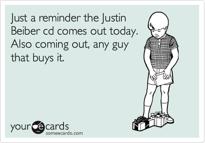Just a reminder the Justin Beiber cd comes out today.  Also coming out, any guy that buys it.