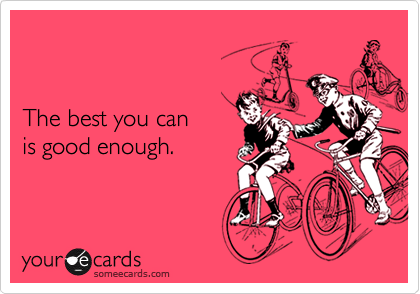 The best you can is good enough.