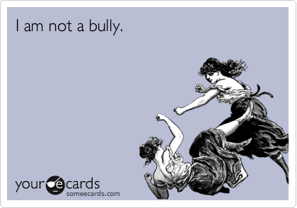 I am not a bully.