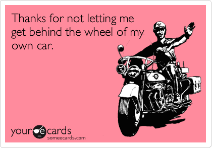 Thanks for not letting me get behind the wheel of my own car.