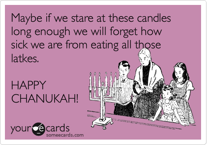Maybe if we stare at these candles long enough we will forget how sick we are from eating all those latkes.  HAPPY CHANUKAH!
