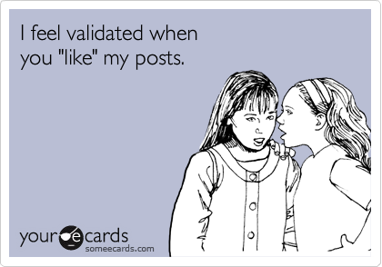 """I feel validated when  you """"like"""" my posts."""
