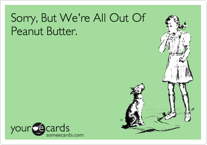 Sorry, But We're All Out Of Peanut Butter.