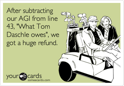 """After subtractingour AGI from line43, """"What TomDaschle owes"""", wegot a huge refund."""