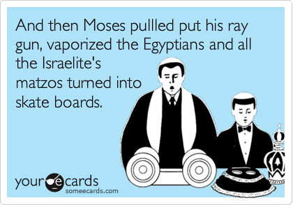 And then Moses pullled put his ray gun, vaporized the Egyptians and all the Israelite's