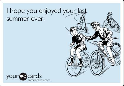 I hope you enjoyed your last summer ever.