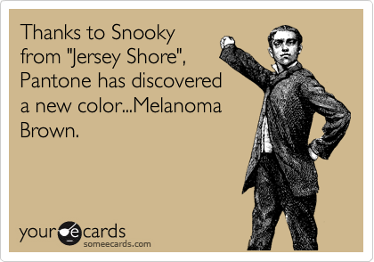 """Thanks to Snooky from """"Jersey Shore"""", Pantone has discovered a new color...Melanoma Brown."""