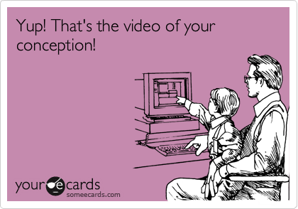 Yup! That's the video of your conception!