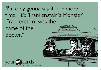 Im Only Gonna Say It One More Time Its Frankensteins Monster