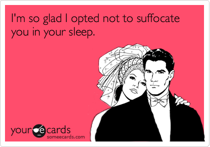 I'm so glad I opted not to suffocate you in your sleep.