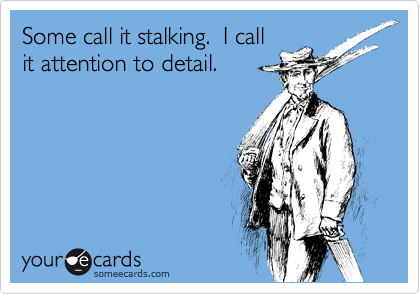 Some call it stalking.  I callit attention to detail.