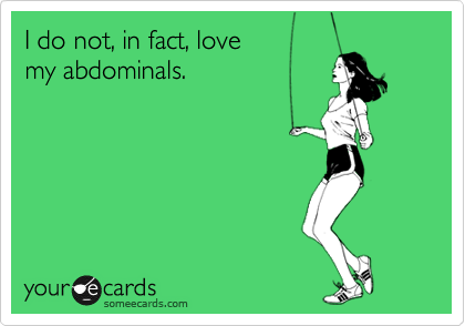 I do not, in fact, lovemy abdominals.