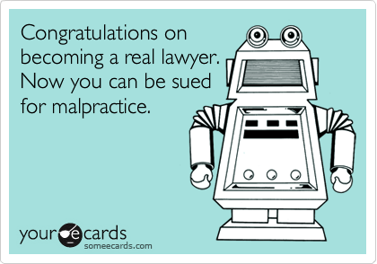 Congratulations onbecoming a real lawyer.Now you can be suedfor malpractice.
