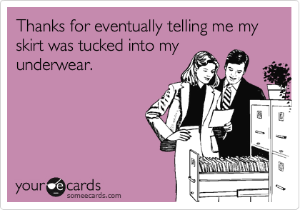 Thanks for eventually telling me my skirt was tucked into my underwear.